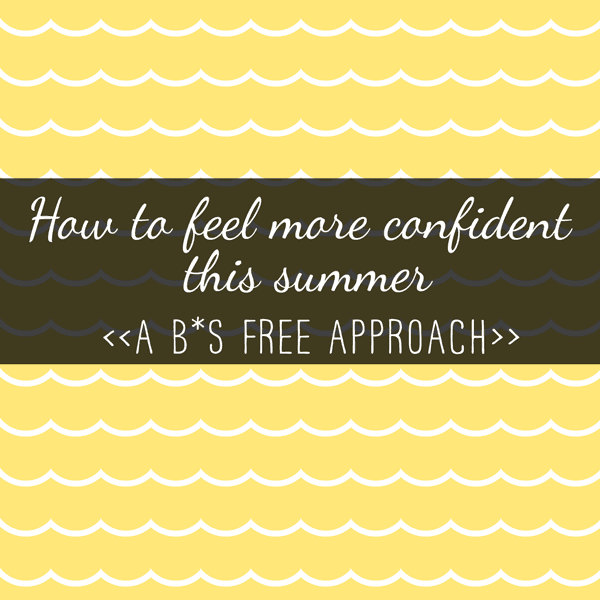How to feel more confident this summer (a B*S free approach)