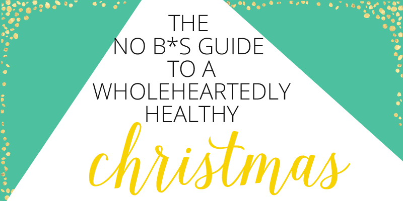 The no B*S Guide to a Wholeheartedly Healthy Christmas